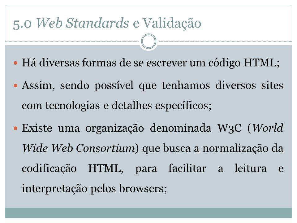 5.0 Web Standards e Validação Há diversas formas de se escrever um código HTML; Assim, sendo possível que tenhamos diversos sites com tecnologias e de