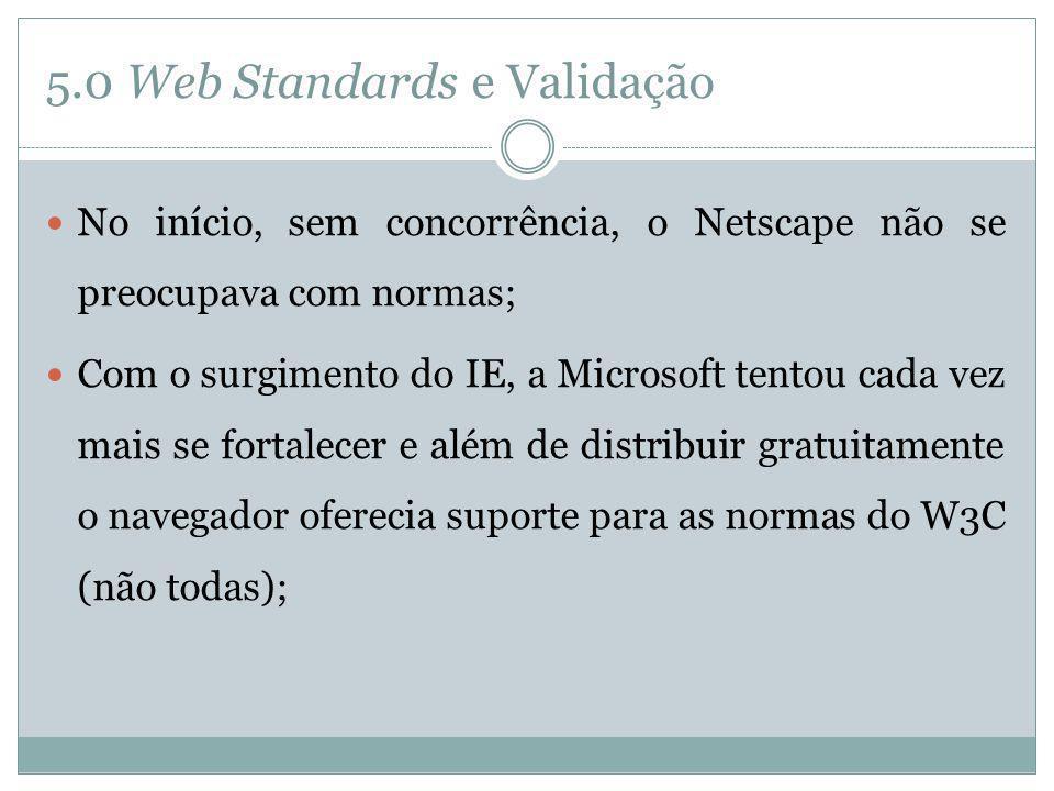 5.0 Web Standards e Validação No início, sem concorrência, o Netscape não se preocupava com normas; Com o surgimento do IE, a Microsoft tentou cada ve