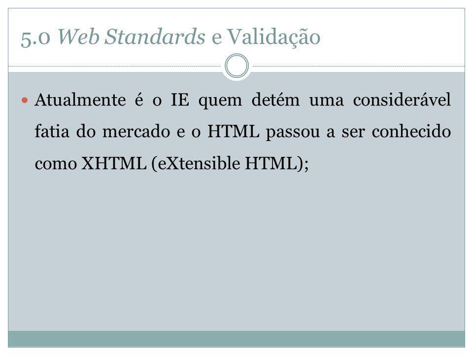 5.0 Web Standards e Validação Atualmente é o IE quem detém uma considerável fatia do mercado e o HTML passou a ser conhecido como XHTML (eXtensible HT
