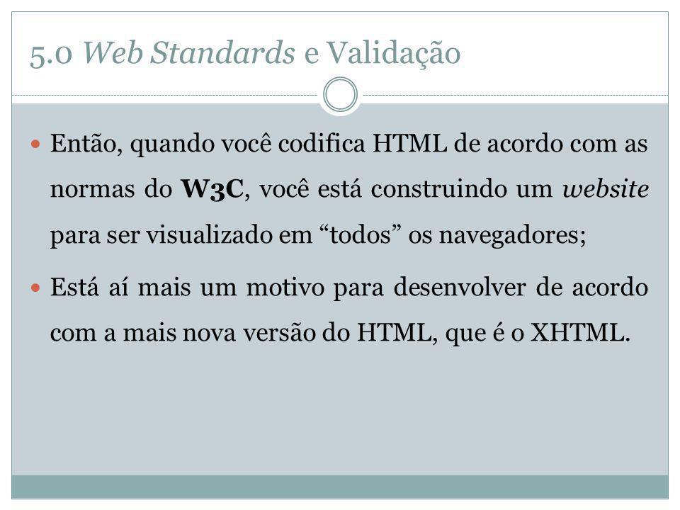 5.0 Web Standards e Validação Então, quando você codifica HTML de acordo com as normas do W3C, você está construindo um website para ser visualizado e