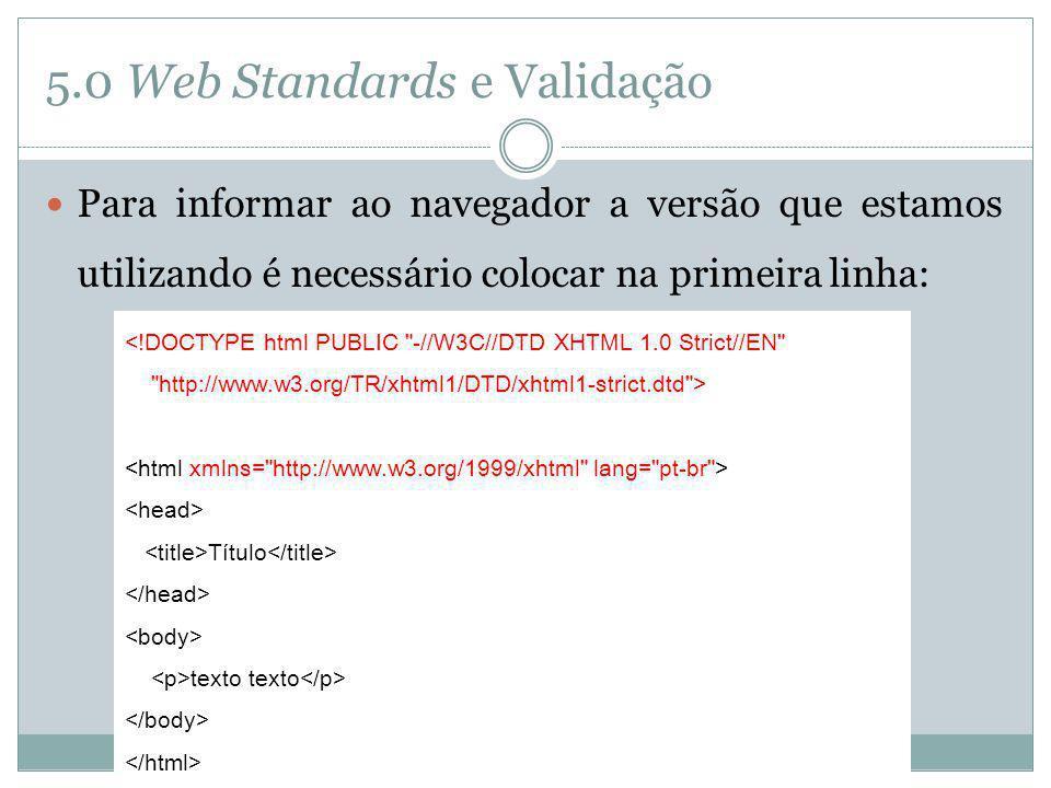 5.0 Web Standards e Validação Para informar ao navegador a versão que estamos utilizando é necessário colocar na primeira linha: <!DOCTYPE html PUBLIC
