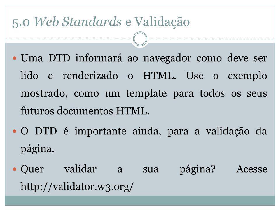 5.0 Web Standards e Validação Uma DTD informará ao navegador como deve ser lido e renderizado o HTML. Use o exemplo mostrado, como um template para to