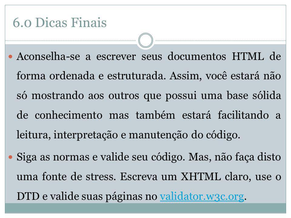 6.0 Dicas Finais Aconselha-se a escrever seus documentos HTML de forma ordenada e estruturada. Assim, você estará não só mostrando aos outros que poss