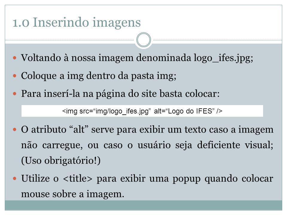 1.0 Inserindo imagens Voltando à nossa imagem denominada logo_ifes.jpg; Coloque a img dentro da pasta img; Para inserí-la na página do site basta colo
