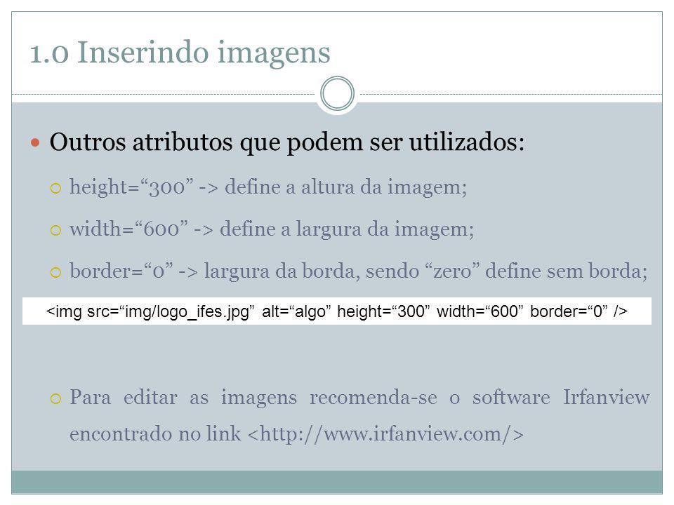1.0 Inserindo imagens Outros atributos que podem ser utilizados: height=300 -> define a altura da imagem; width=600 -> define a largura da imagem; bor