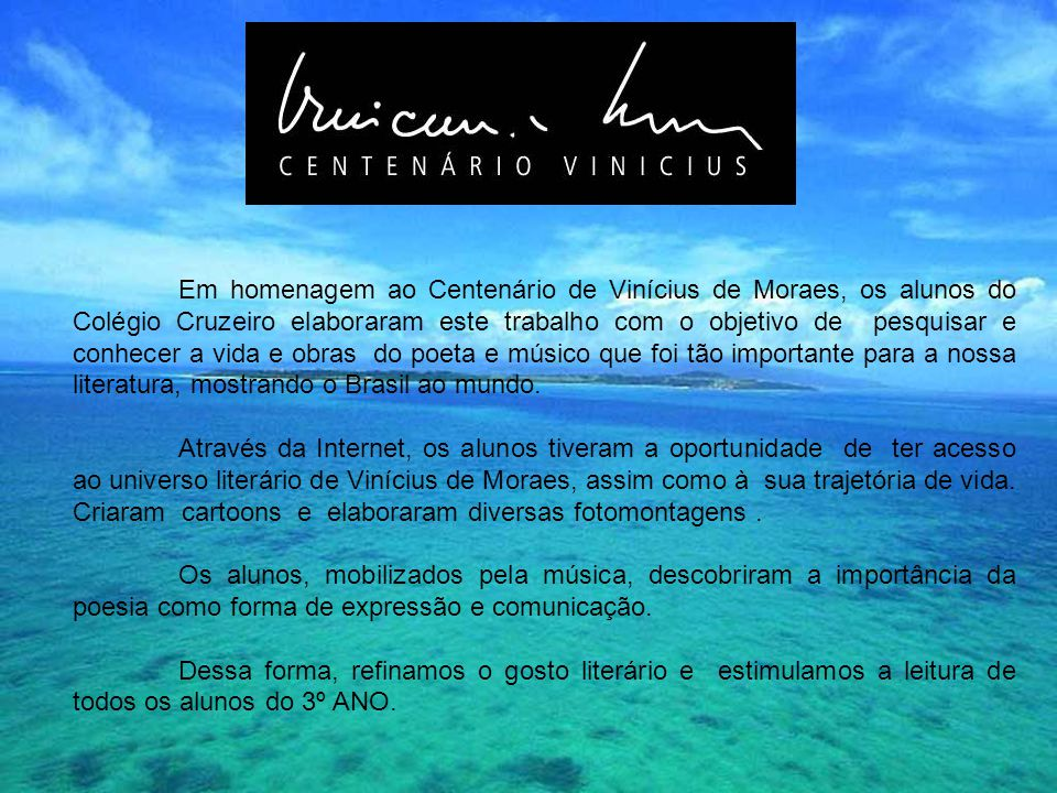 Em homenagem ao Centenário de Vinícius de Moraes, os alunos do Colégio Cruzeiro elaboraram este trabalho com o objetivo de pesquisar e conhecer a vida e obras do poeta e músico que foi tão importante para a nossa literatura, mostrando o Brasil ao mundo.