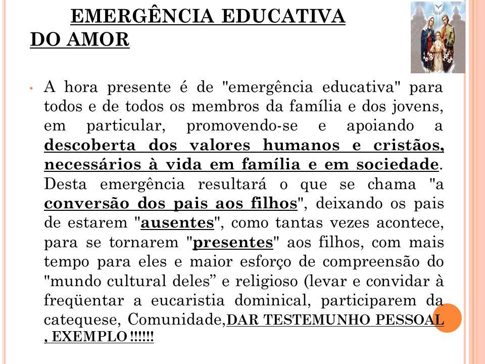 EMERGÊNCIA EDUCATIVA DO AMOR A hora presente é de emergência educativa para todos e de todos os membros da família e dos jovens, em particular, promovendo-se e apoiando a descoberta dos valores humanos e cristãos, necessários à vida em família e em sociedade.