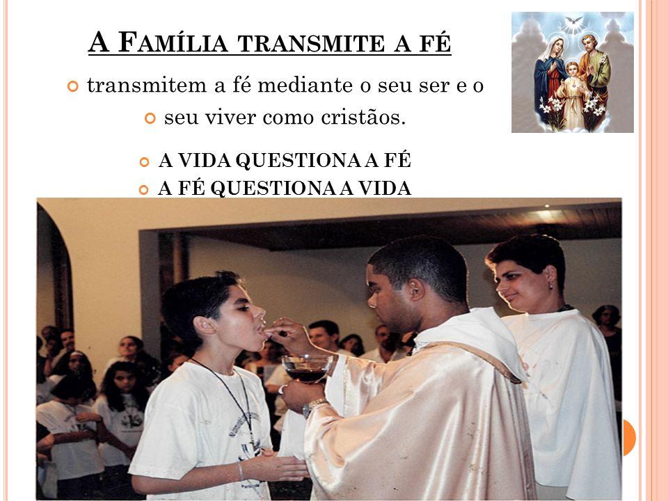 A F AMÍLIA TRANSMITE A FÉ transmitem a fé mediante o seu ser e o seu viver como cristãos.