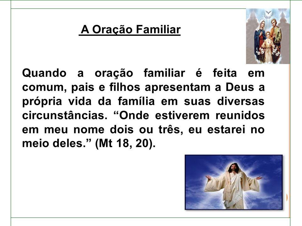 Quando a oração familiar é feita em comum, pais e filhos apresentam a Deus a própria vida da família em suas diversas circunstâncias.