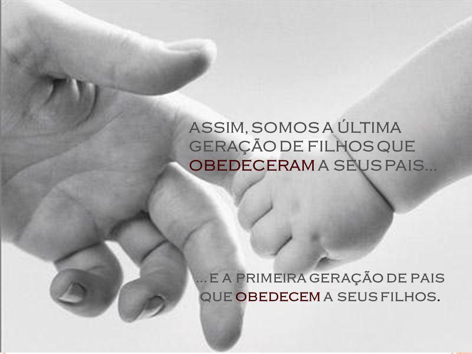 ASSIM, SOMOS A ÚLTIMA GERAÇÃO DE FILHOS QUE OBEDECERAM A SEUS PAIS......