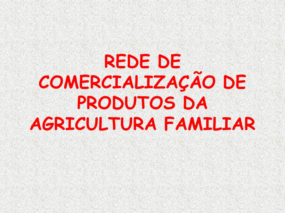 REDE COMERCIALIZAÇÃO OBJETIVOS: · Intercâmbio de experiências de promoção comercial de Produtos da Agricultura Familiar · Apoio à formulação e divulgação de programas e políticas públicas · Formação de agentes no tema Comercialização