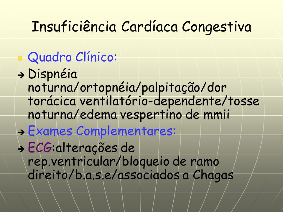 Insuficiência Cardíaca Congestiva Quadro Clínico: Dispnéia noturna/ortopnéia/palpitação/dor torácica ventilatório-dependente/tosse noturna/edema vespertino de mmii Exames Complementares: ECG:alterações de rep.ventricular/bloqueio de ramo direito/b.a.s.e/associados a Chagas