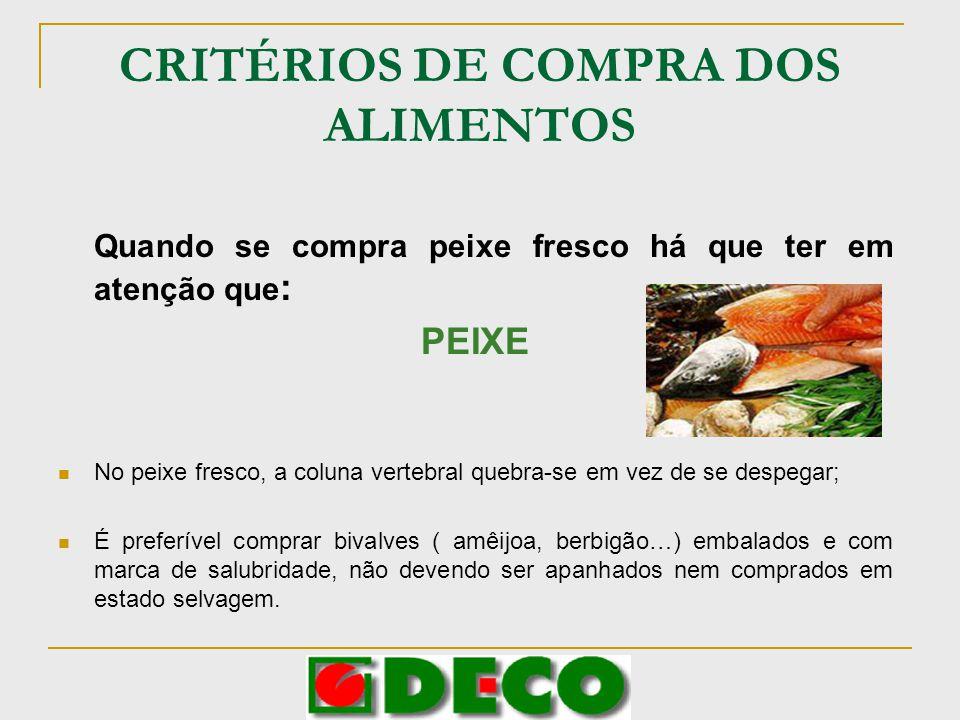 CRITÉRIOS DE COMPRA DOS ALIMENTOS Quando se compra peixe fresco há que ter em atenção que : PEIXE No peixe fresco, a coluna vertebral quebra-se em vez