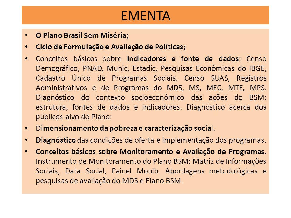 EMENTA O Plano Brasil Sem Miséria; Ciclo de Formulação e Avaliação de Políticas; Conceitos básicos sobre Indicadores e fonte de dados: Censo Demográfi
