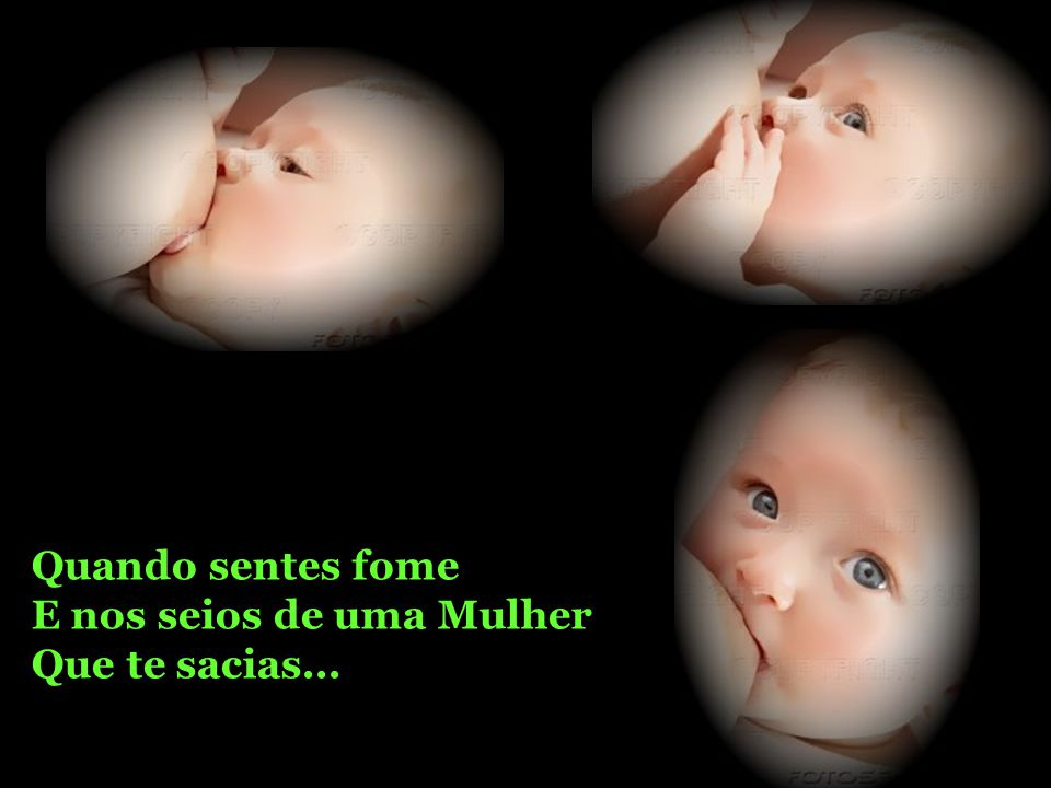 Quando nasces chorando É nos braços de uma Mulher Que te acalmas...