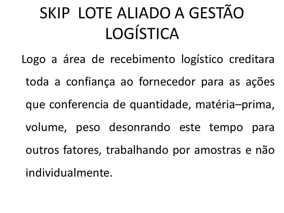 SKIP LOTE ALIADO A GESTÃO LOGÍSTICA Logo a área de recebimento logístico creditara toda a confiança ao fornecedor para as ações que conferencia de qua