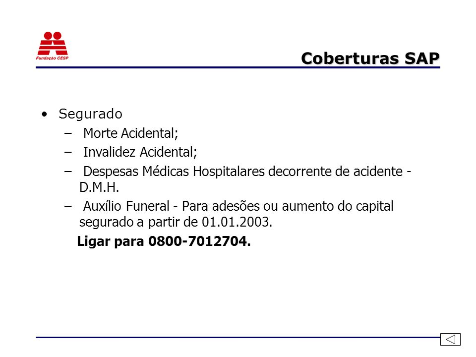 Coberturas SAP Segurado – Morte Acidental; – Invalidez Acidental; – Despesas Médicas Hospitalares decorrente de acidente - D.M.H. – Auxílio Funeral -