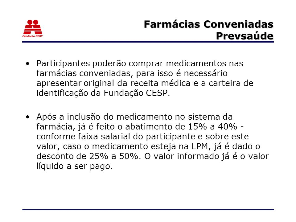 Farmácias Conveniadas Prevsaúde Participantes poderão comprar medicamentos nas farmácias conveniadas, para isso é necessário apresentar original da receita médica e a carteira de identificação da Fundação CESP.