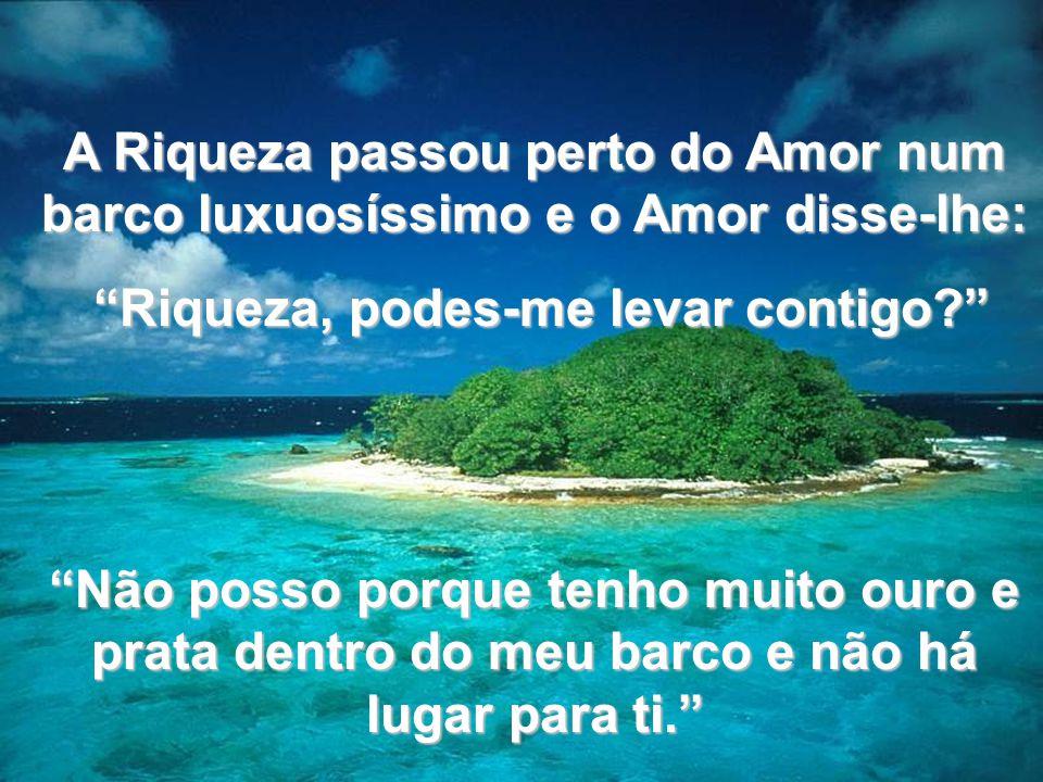www.tonterias.com A Riqueza passou perto do Amor num barco luxuosíssimo e o Amor disse-lhe: Riqueza, podes-me levar contigo? Riqueza, podes-me levar c