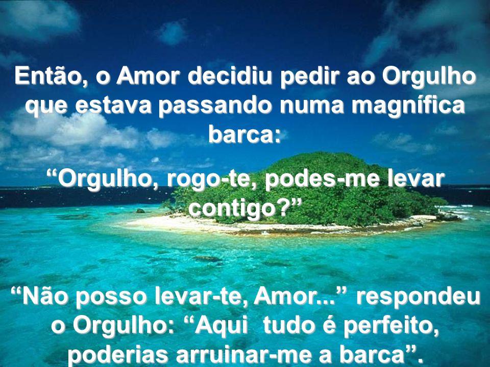 www.tonterias.com Então, o Amor decidiu pedir ao Orgulho que estava passando numa magnífica barca: Orgulho, rogo-te, podes-me levar contigo? Não posso