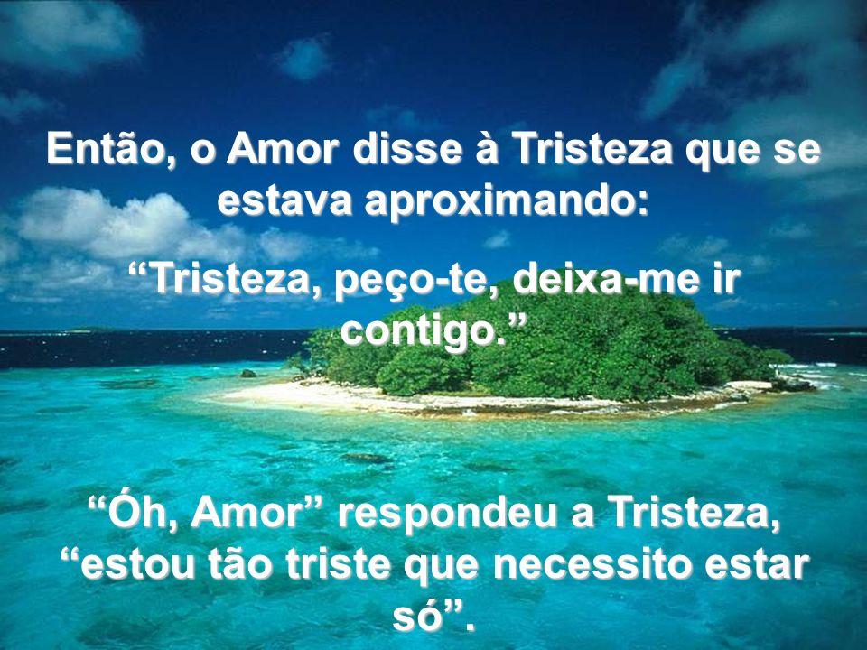 www.tonterias.com Então, o Amor disse à Tristeza que se estava aproximando: Tristeza, peço-te, deixa-me ir contigo. Óh, Amor respondeu a Tristeza, est