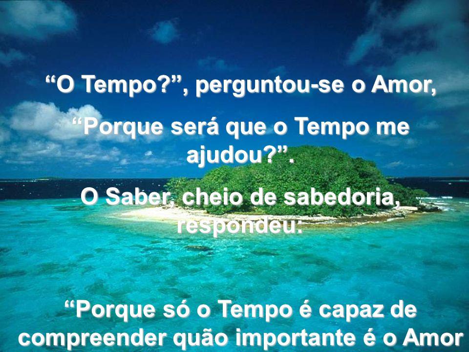 www.tonterias.com O Tempo?, perguntou-se o Amor, Porque será que o Tempo me ajudou?. O Saber, cheio de sabedoria, respondeu: Porque só o Tempo é capaz