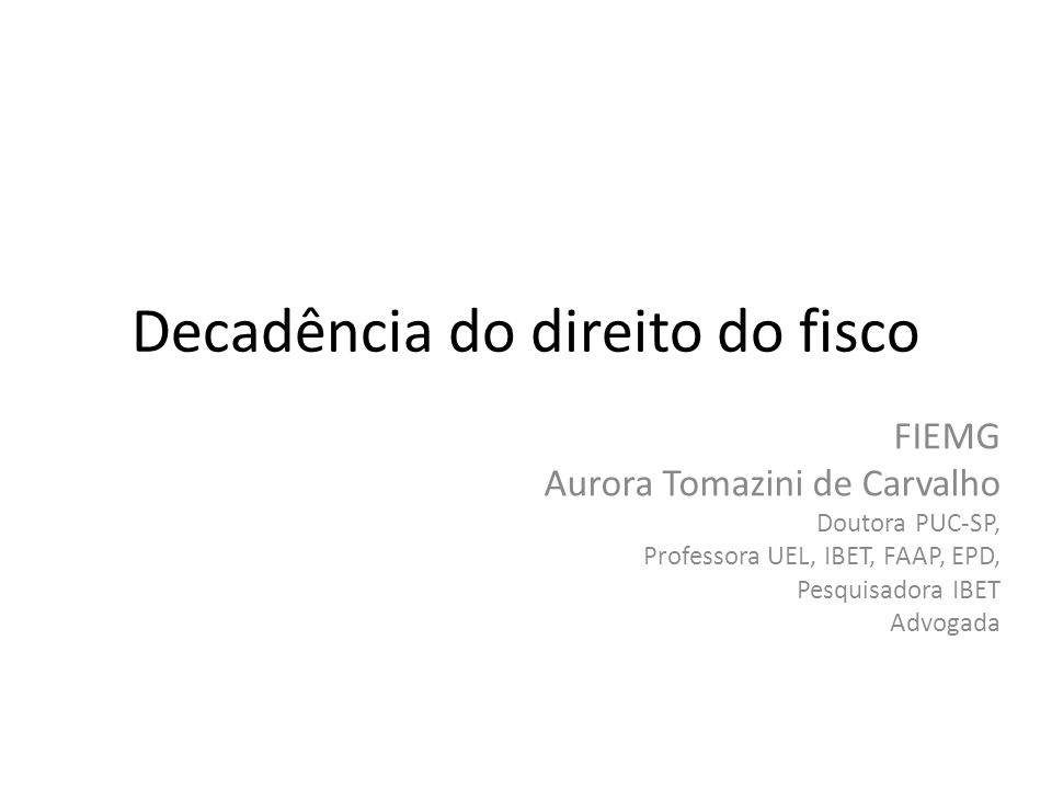 Decadência do direito do fisco FIEMG Aurora Tomazini de Carvalho Doutora PUC-SP, Professora UEL, IBET, FAAP, EPD, Pesquisadora IBET Advogada