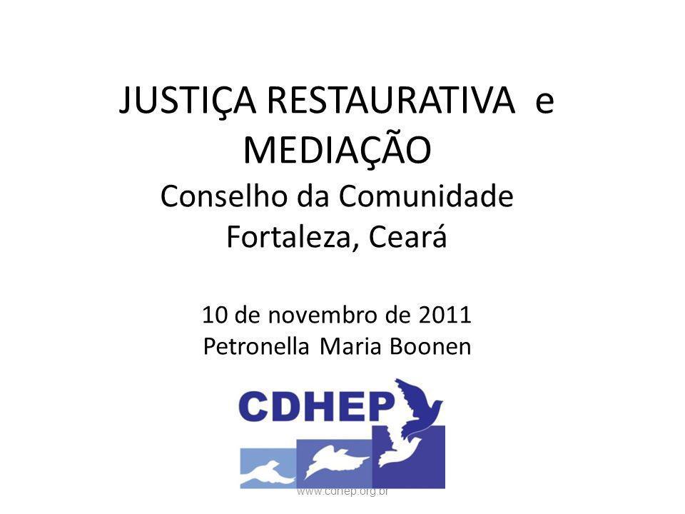 JUSTIÇA RESTAURATIVA e MEDIAÇÃO Conselho da Comunidade Fortaleza, Ceará 10 de novembro de 2011 Petronella Maria Boonen www.cdhep.org.br