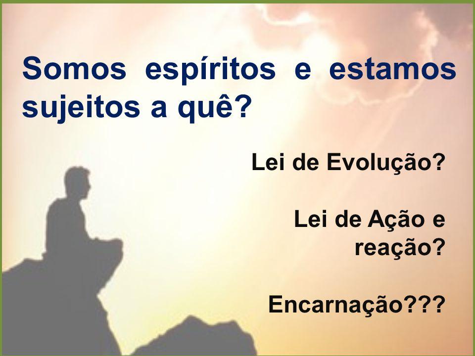 Somos espíritos e estamos sujeitos a quê? Lei de Evolução? Lei de Ação e reação? Encarnação???
