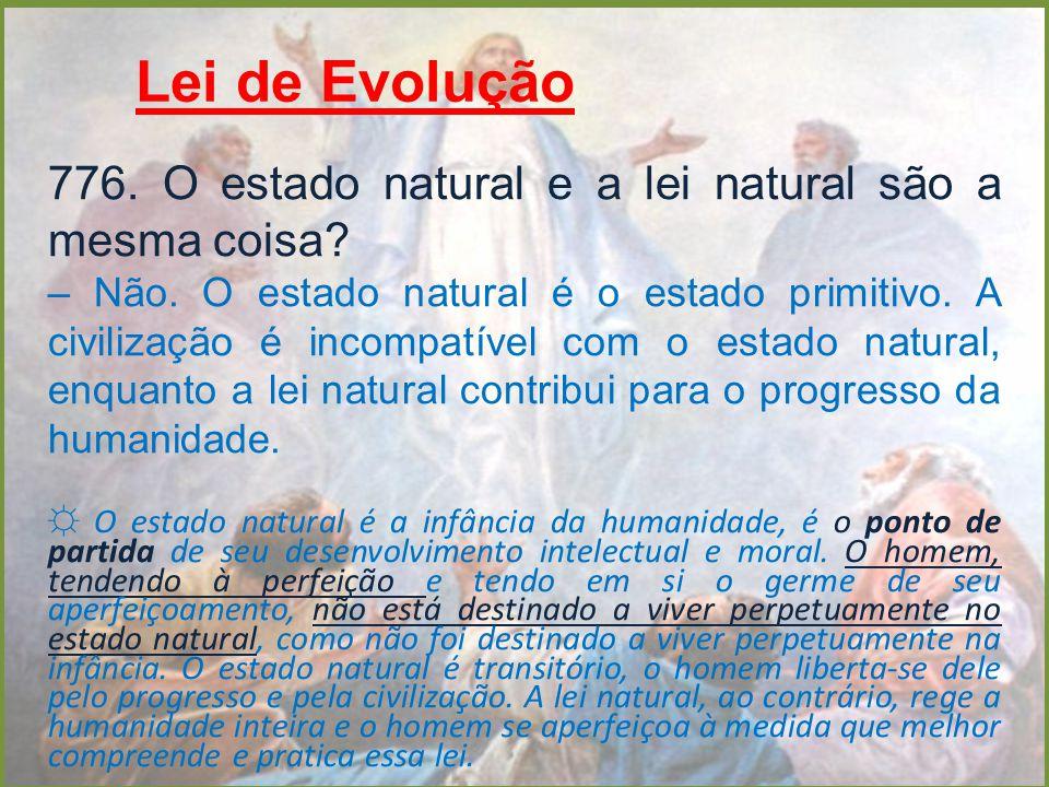 Lei de Evolução 776. O estado natural e a lei natural são a mesma coisa? – Não. O estado natural é o estado primitivo. A civilização é incompatível co