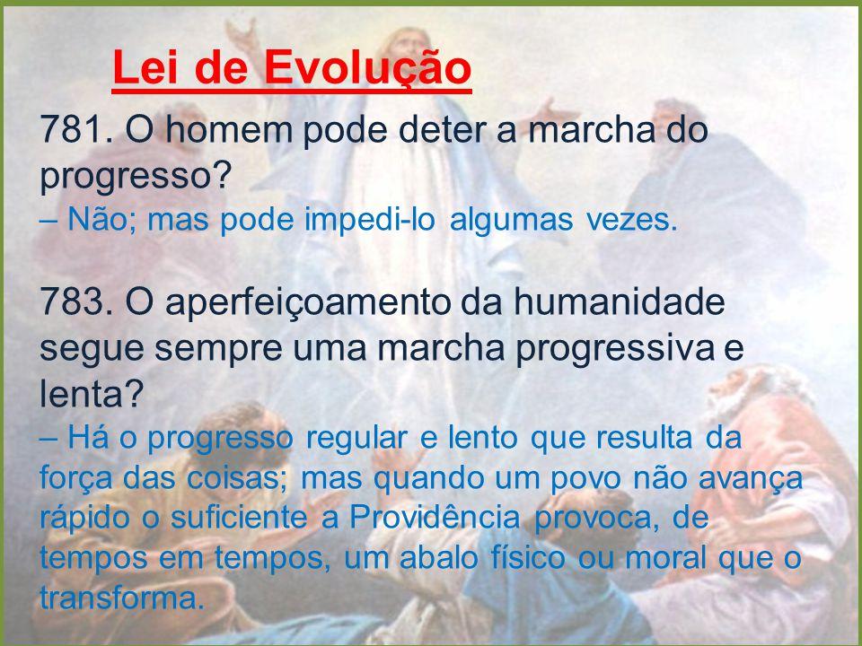 Lei de Evolução 781. O homem pode deter a marcha do progresso? – Não; mas pode impedi-lo algumas vezes. 783. O aperfeiçoamento da humanidade segue sem