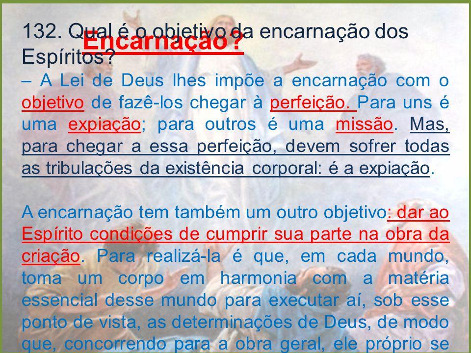 Encarnação? 132. Qual é o objetivo da encarnação dos Espíritos? – A Lei de Deus lhes impõe a encarnação com o objetivo de fazê-los chegar à perfeição.