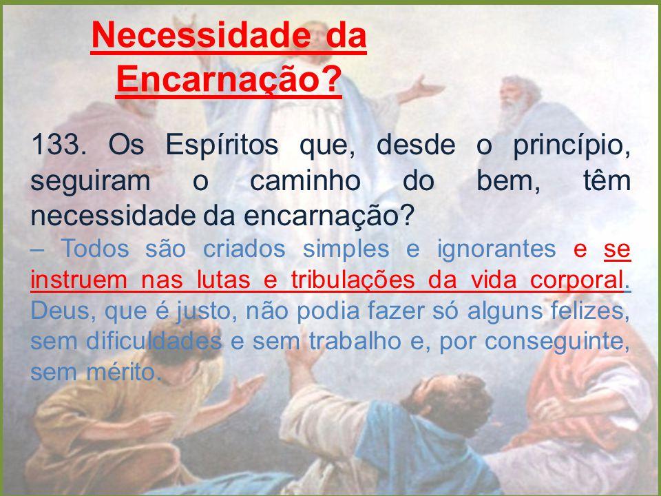 Necessidade da Encarnação? 133. Os Espíritos que, desde o princípio, seguiram o caminho do bem, têm necessidade da encarnação? – Todos são criados sim