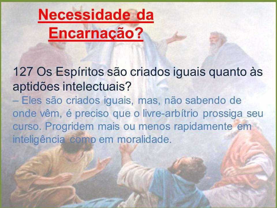 Necessidade da Encarnação? 127 Os Espíritos são criados iguais quanto às aptidões intelectuais? – Eles são criados iguais, mas, não sabendo de onde vê