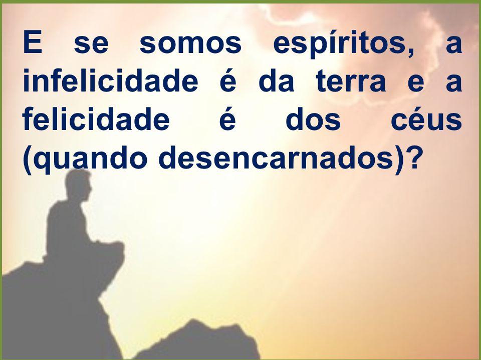 E se somos espíritos, a infelicidade é da terra e a felicidade é dos céus (quando desencarnados)?
