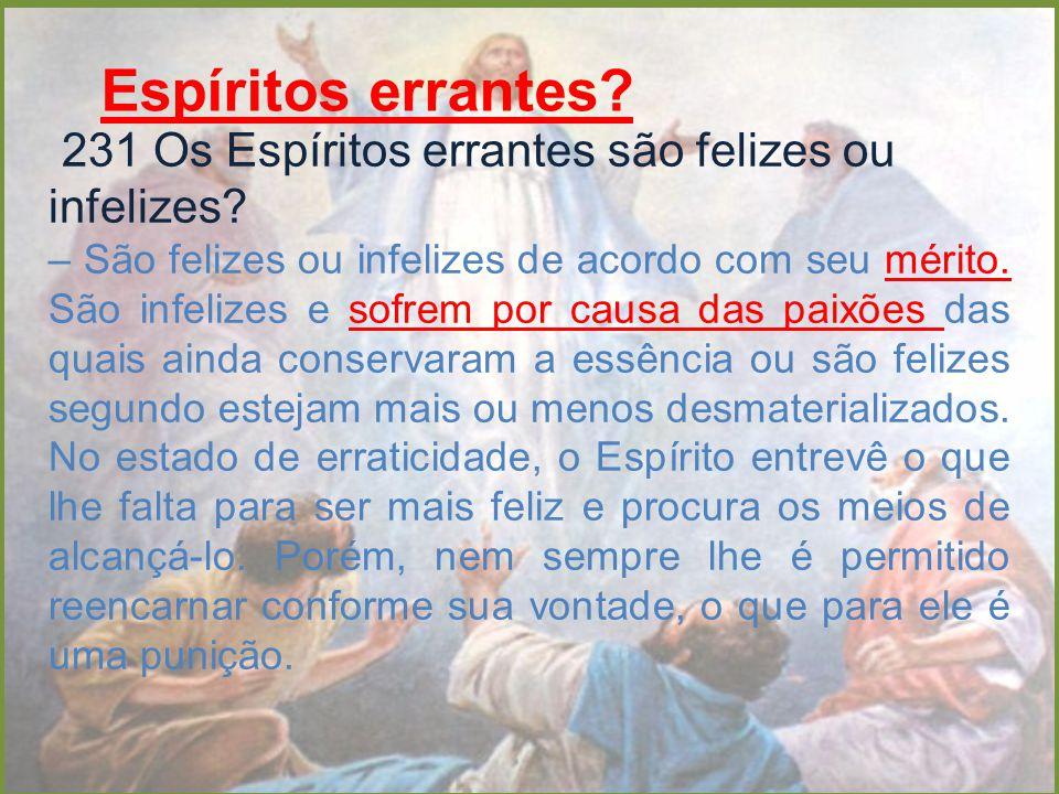 Espíritos errantes? 231 Os Espíritos errantes são felizes ou infelizes? – São felizes ou infelizes de acordo com seu mérito. São infelizes e sofrem po