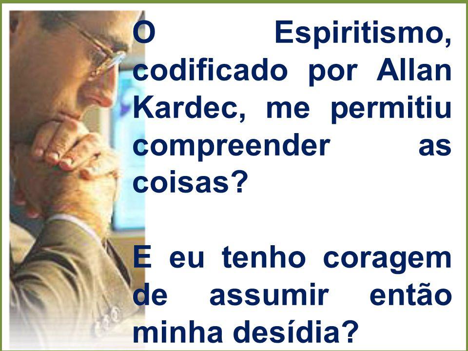 O Espiritismo, codificado por Allan Kardec, me permitiu compreender as coisas? E eu tenho coragem de assumir então minha desídia?