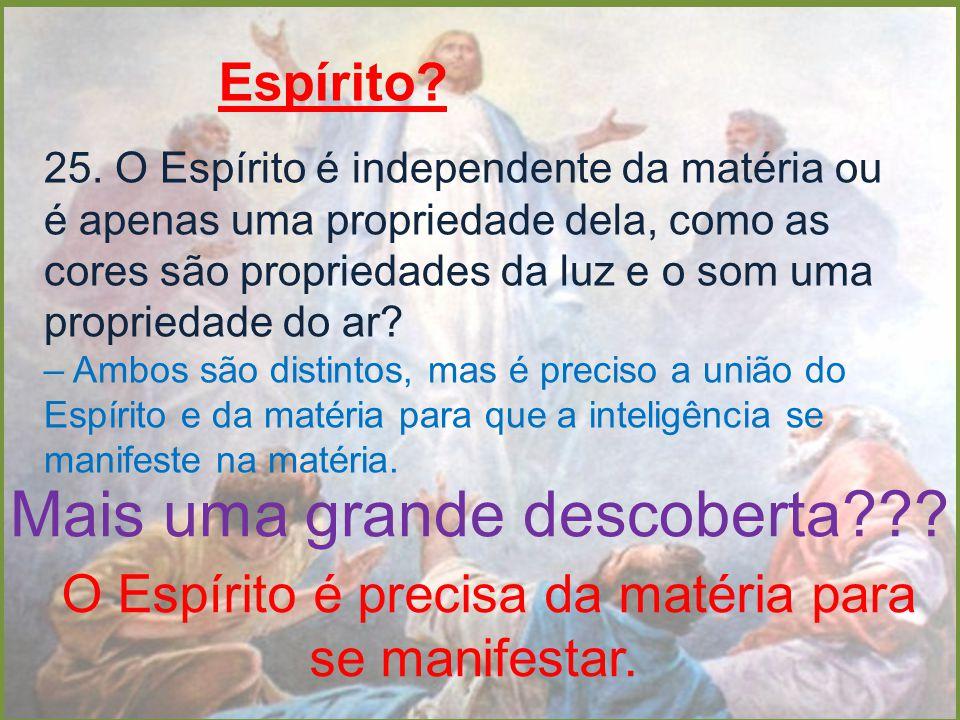 Espírito? 25. O Espírito é independente da matéria ou é apenas uma propriedade dela, como as cores são propriedades da luz e o som uma propriedade do