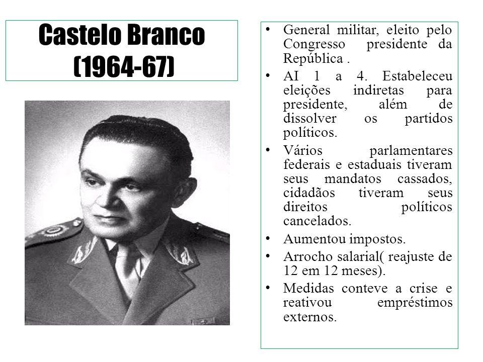 Castelo Branco (1964-67) General militar, eleito pelo Congresso presidente da República.