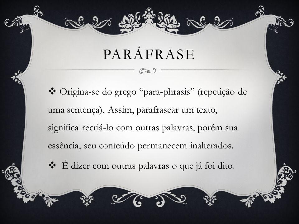 PARÁFRASE Origina-se do grego para-phrasis (repetição de uma sentença). Assim, parafrasear um texto, significa recriá-lo com outras palavras, porém su