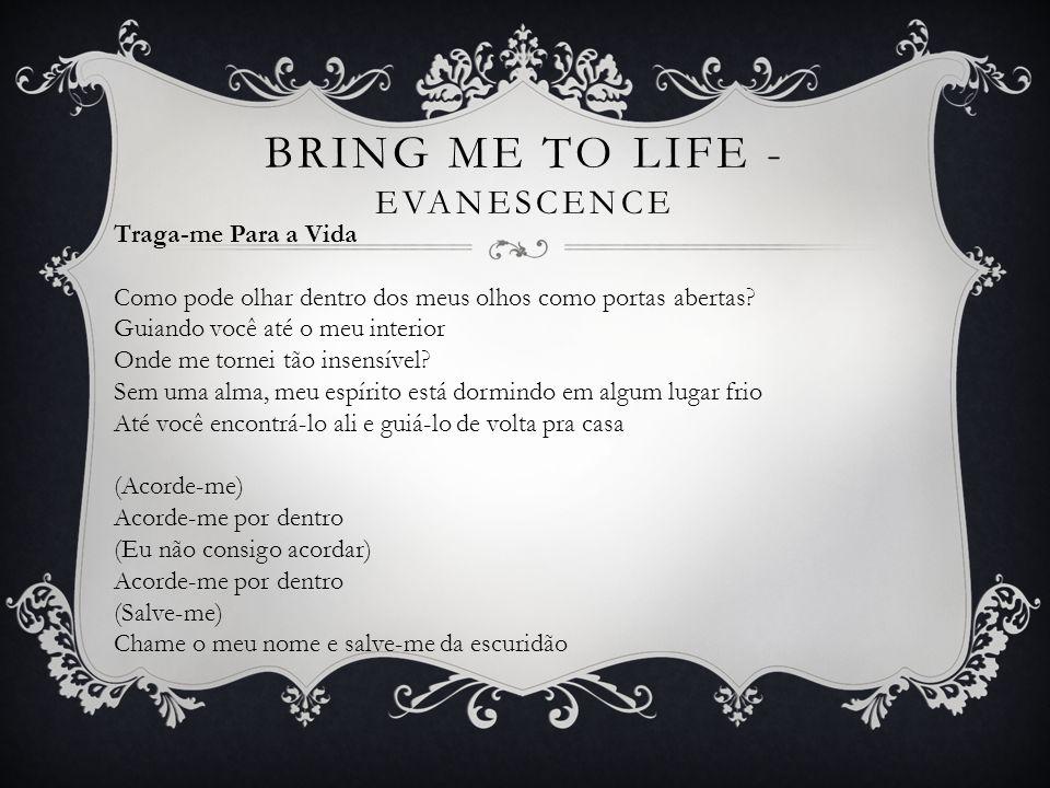 (Acorde-me) Faça o meu sangue correr (Eu não consigo acordar) Antes que eu me desfaça (Salve-me) Salve-me do nada que eu me tornei Agora que eu sei o que me falta Você não pode simplesmente me deixar Dê-me fôlego e me faça real Traga-me para a vida BRING ME TO LIFE - EVANESCENCE