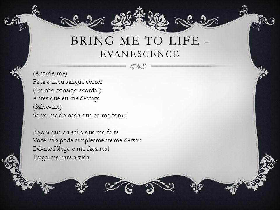 (Acorde-me) Acorde-me por dentro (Eu não consigo acordar) Acorde-me por dentro (Salve-me) Chame o meu nome e salve-me da escuridão (Acorde-me) Faça o meu sangue correr (Eu não consigo acordar) Antes que eu me desfaça (Salve-me) Salve-me do nada que eu me tornei BRING ME TO LIFE - EVANESCENCE