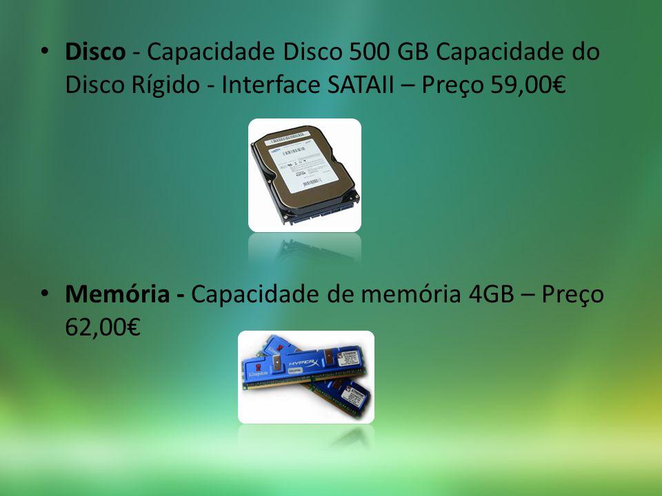 Disco - Capacidade Disco 500 GB Capacidade do Disco Rígido - Interface SATAII – Preço 59,00 Memória - Capacidade de memória 4GB – Preço 62,00