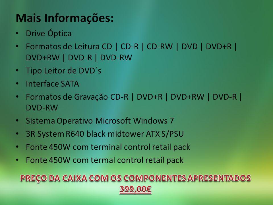 Mais Informações: Drive Óptica Formatos de Leitura CD | CD-R | CD-RW | DVD | DVD+R | DVD+RW | DVD-R | DVD-RW Tipo Leitor de DVD´s Interface SATA Formatos de Gravação CD-R | DVD+R | DVD+RW | DVD-R | DVD-RW Sistema Operativo Microsoft Windows 7 3R System R640 black midtower ATX S/PSU Fonte 450W com terminal control retail pack Fonte 450W com termal control retail pack