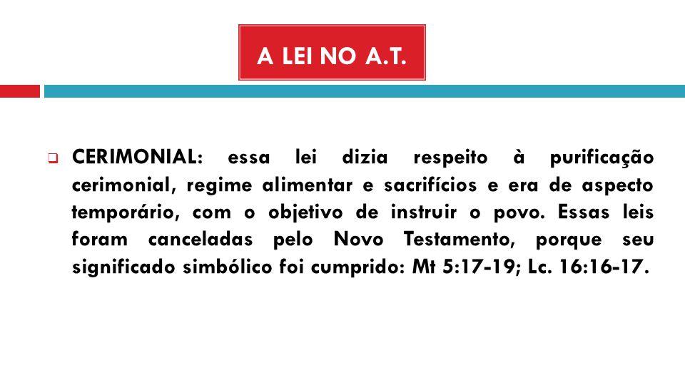 A LEI NO A.T. CERIMONIAL: essa lei dizia respeito à purificação cerimonial, regime alimentar e sacrifícios e era de aspecto temporário, com o objetivo
