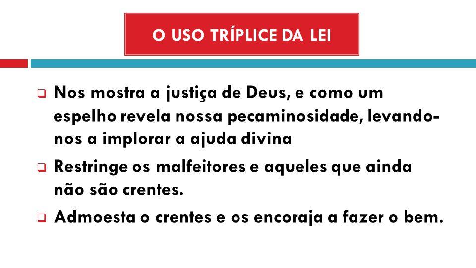 O USO TRÍPLICE DA LEI Nos mostra a justiça de Deus, e como um espelho revela nossa pecaminosidade, levando- nos a implorar a ajuda divina Restringe os