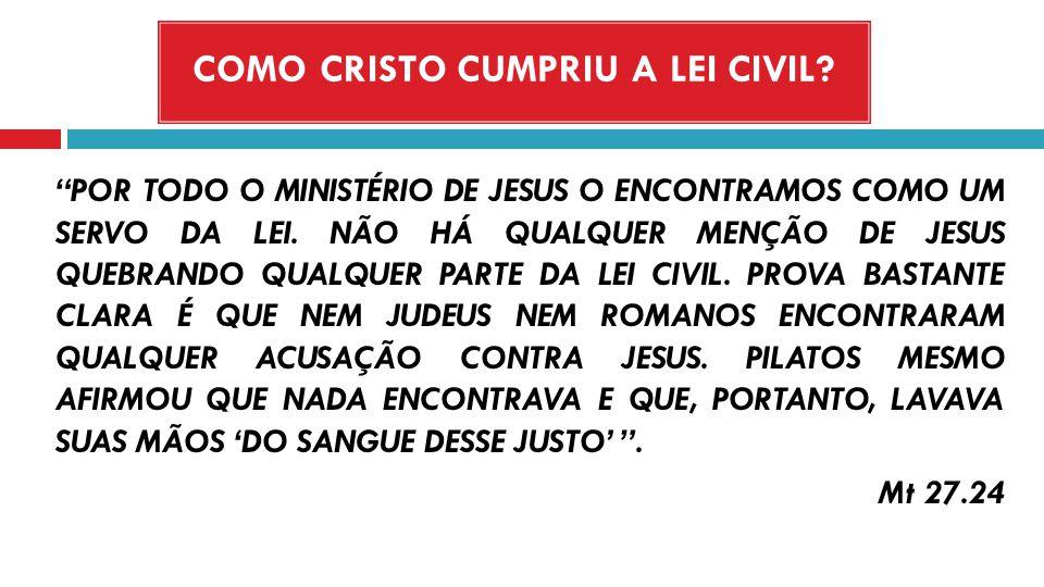 COMO CRISTO CUMPRIU A LEI CIVIL? POR TODO O MINISTÉRIO DE JESUS O ENCONTRAMOS COMO UM SERVO DA LEI. NÃO HÁ QUALQUER MENÇÃO DE JESUS QUEBRANDO QUALQUER