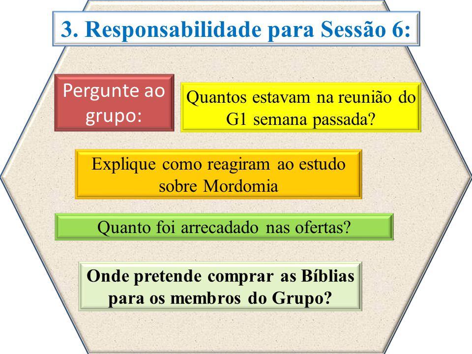 3. Responsabilidade para Sessão 6: Quantos estavam na reunião do G1 semana passada? Explique como reagiram ao estudo sobre Mordomia Quanto foi arrecad