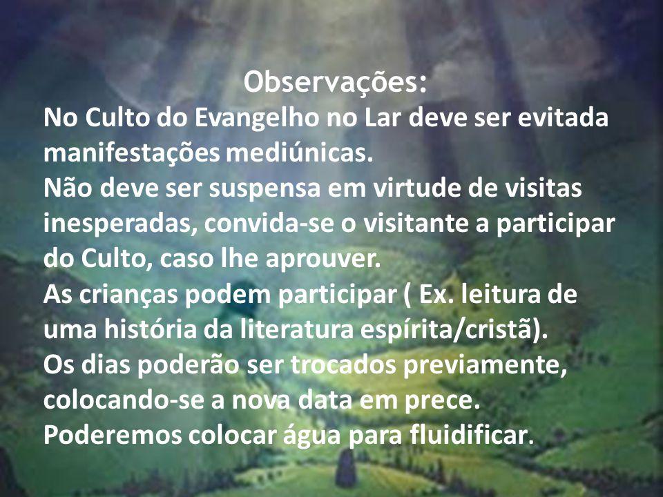 Observações: No Culto do Evangelho no Lar deve ser evitada manifestações mediúnicas. Não deve ser suspensa em virtude de visitas inesperadas, convida-