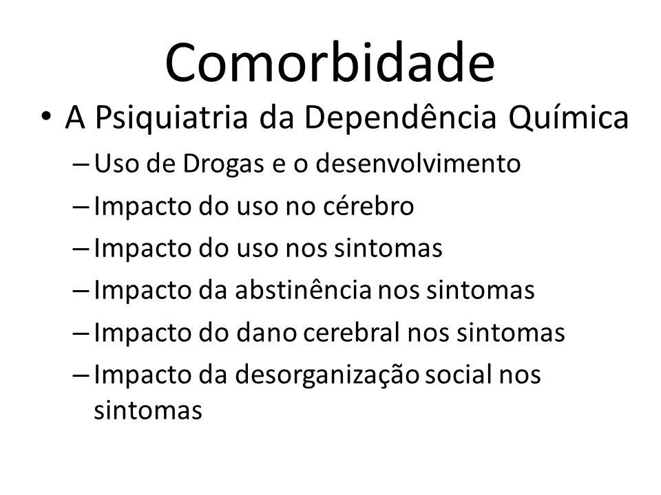 Comorbidade A Psiquiatria da Dependência Química – Uso de Drogas e o desenvolvimento – Impacto do uso no cérebro – Impacto do uso nos sintomas – Impac